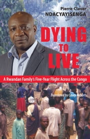 Dying to Live - A Rwandan Family's Five-Year Flight Across the Congo ebook by Pierre-Claver Ndacyayisenga,Casey Roberts,Phil Taylor
