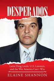 Desperados - Latin Drug Lords, U.S. Lawmen, and the War America Can't Win ebook by Elaine Shannon