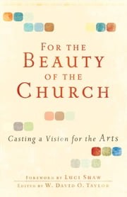 For the Beauty of the Church - Casting a Vision for the Arts ebook by W. David O. Taylor,Luci Shaw