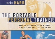The Portable Personal Trainer - 100 Ways to Energize Your Workouts and Bring Out the Athlete in You ebook by Eric Harr