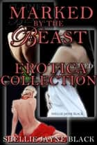 Marked by the Beast Erotica Collection ebook by Shellie Jayne Black