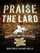 Praise the Lard - Recipes and Revelations from a Legendary Life in Barbecue ebook by Mike Mills, Amy Mills