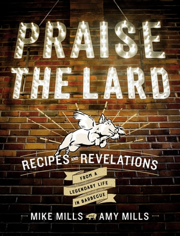 Praise the Lard - Recipes and Revelations from a Legendary Life in Barbecue ebook by Mike Mills,Amy Mills