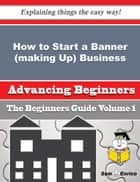 How to Start a Banner (making Up) Business (Beginners Guide) ebook by Aimee Redden