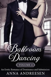 Ballroom Dancing: An Erotic Romance of Dominance and Submission, Vol. 4 - Ballroom Dancing: An Erotic Romance of Dominance and Submission, #4 ebook by Anna Andreesen