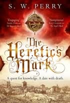 The Heretic's Mark - the fourth novel in The Jackdaw Mysteries from bestselling S.W. Perry, perfect for fans of Rory Clements and CJ Sansom's Shardlake series ebook by