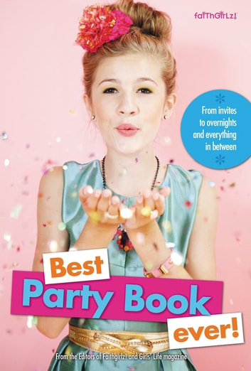 Best Party Book Ever! - From invites to overnights and everything in between ebook by Editors of Faithgirlz! and Girls' Life Mag