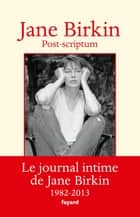 Post-scriptum - Le journal intime de Jane Birkin 1982-2013 ebook by Jane Birkin
