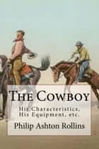 The Cowboy (Illustrated Edition) - His Characteristics, His Equipment, and His Part In The Development of the West ebook by Philip Ashton Rollins