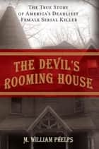 Devil's Rooming House - The True Story of America's Deadliest Female Serial Killer ebook by M. William Phelps