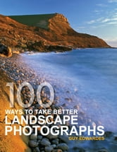 100 Ways to take better Landscape Photographs ebook by Guy Edwardes