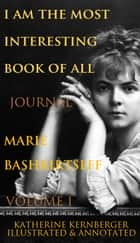 I Am the Most Interesting Book of All, Volume I: The Journal of Marie Bashkirtseff ebook by Marie Bashkirtseff, Katherine Kernberger, Vincent Nicolosi