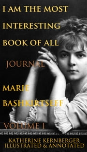 I Am the Most Interesting Book of All, Volume I: The Journal of Marie Bashkirtseff