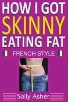 How I Got Skinny Eating Fat ebook by Sally Asher