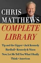 Chris Matthews Complete Library E-book Box Set - Tip and the Gipper, Jack Kennedy, Hardball, Kennedy & Nixon, Now, Let Me Tell You What I Really Think, and American ebook by Chris Matthews