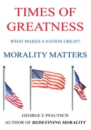 TIMES OF GREATNESS - MORALITY MATTERS ebook by GEORGE E PFAUTSCH