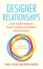 Designer Relationships - A Guide to Happy Monogamy, Positive Polyamory, and Optimistic Open Relationships ebook by Mark Michaels