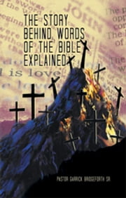 The Story Behind Words of The Bible Explained ebook by Pastor Garrick Bridgeforth Sr.