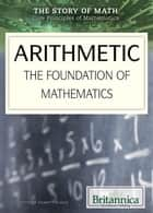 Arithmetic - The Foundation of Mathematics ebook by Shalini Saxena, Garrett Gladle