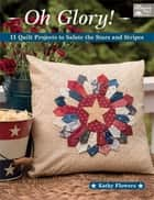 Oh Glory! - 11 Quilt Projects to Salute the Stars and Stripes ebook by Kathy Flowers