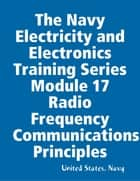 The Navy Electricity and Electronics Training Series Module 17 Radio Frequency Communications Principles ebook by United States. Navy