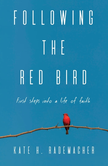 Following the Red Bird - First Steps into a Life of Faith ebook by Kate Rademacher