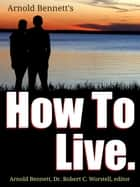 Arnold Bennett's How To Live ebook by Dr. Robert C. Worstell,Arnold Bennett