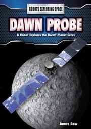 Dawn Probe: A Robot Explores the Dwarf Planet Ceres ebook by Bow, James