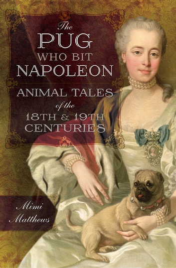 The Pug Who Bit Napoleon - Animal Tales of the 18th & 19th Centuries ebook by Mimi Matthews