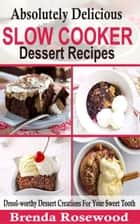 Absolutely Delicious Slow Cooker Dessert Recipes - Drool-worthy Dessert Creations For Your Sweet Tooth ebook by Brenda Rosewood