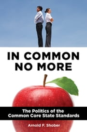 In Common No More: The Politics of the Common Core State Standards - The Politics of the Common Core State Standards ebook by Arnold F. Shober