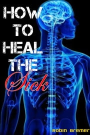 How to Heal The Sick ebook by Robin Bremer