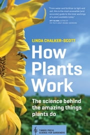 How Plants Work - The Science Behind the Amazing Things Plants Do ebook by Linda Chalker-Scott