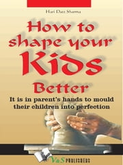 How to shape your kids better - It is in parents' hands to mould their children into perfection ebook by Hari Dutt Sharma