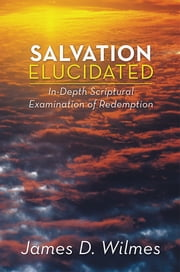 Salvation Elucidated - In-Depth Scriptural Examination of Redemption ebook by James D. Wilmes