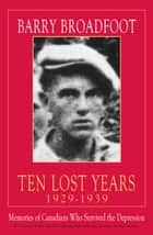 Ten Lost Years, 1929-1939 - Memories of the Canadians Who Survived the Depression eBook by Barry Broadfoot