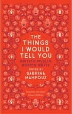 The Things I Would Tell You - British Muslim Women Write ebook by Sabrina Mahfouz, Kamila Shamsie, Ahdaf Soueif, Chimene Suleyman, Samira Shackle, Selma Dabbagh, Leila Aboulela, Imtiaz Dharker, Fadia Faqir