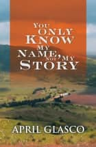 You Only Know My Name, Not My Story ebook by April Glasco