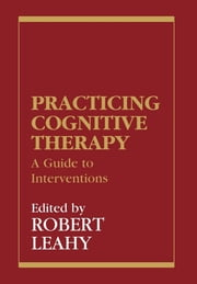 Practicing Cognitive Therapy - A Guide to Interventions ebook by Robert L. Leahy