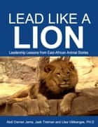 Lead Like a Lion: Leadership Lessons from East-African Animal Stories ebook by Abdi Osman Jama, Jaak Treiman, Liisa Välikangas