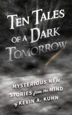 Ten Tales of a Dark Tomorrow ebook by Kevin A. Kuhn