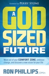 A God-Sized Future - Move Out of Your Comfort Zone, Embrace Change, and Discover a New Vision for Your Life ebook by Ron Phillips