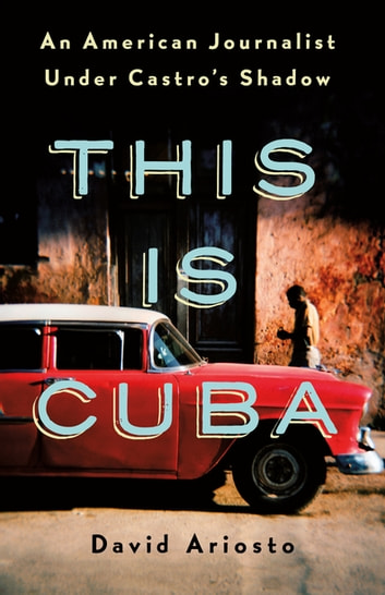 This Is Cuba - An American Journalist Under Castro's Shadow ebook by David Ariosto