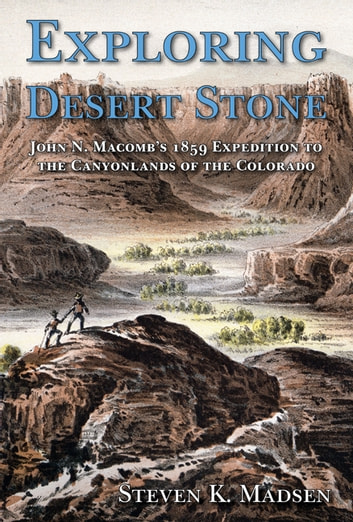 Exploring Desert Stone - John N. Macomb's 1859 Expedition to the Canyonlands of the Colorado ebook by Steven K. Madsen