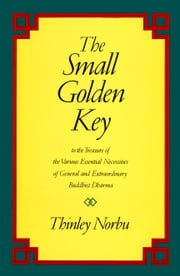The Small Golden Key - To the Treasure of the Various Essential Necessities of General and Extraordinary Buddhist Dharma ebook by Thinley Norbu Rinpoche