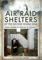 Air Raid Shelters of the Second World War - Family Stories of Survival in the Blitz ebook by Stephen Wade