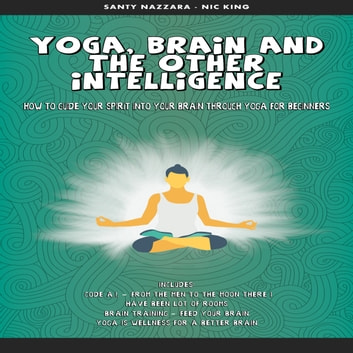 Yoga, Brain and the other Intelligence: How to Guide Your Spirit into Your Brain Through Yoga for Beginners audiobook by Santy Nazzara Nick King