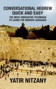 Conversational Hebrew Quick and Easy: The Most Innovative and Revolutionary Technique to Learn the Hebrew Language. ebook by Yatir Nitzany