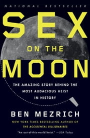 Sex on the Moon - The Amazing Story Behind the Most Audacious Heist in Histroy ebook by Ben Mezrich