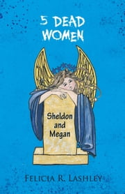 5 DEAD WOMEN - Sheldon and Megan ebook by Felicia R. Lashley